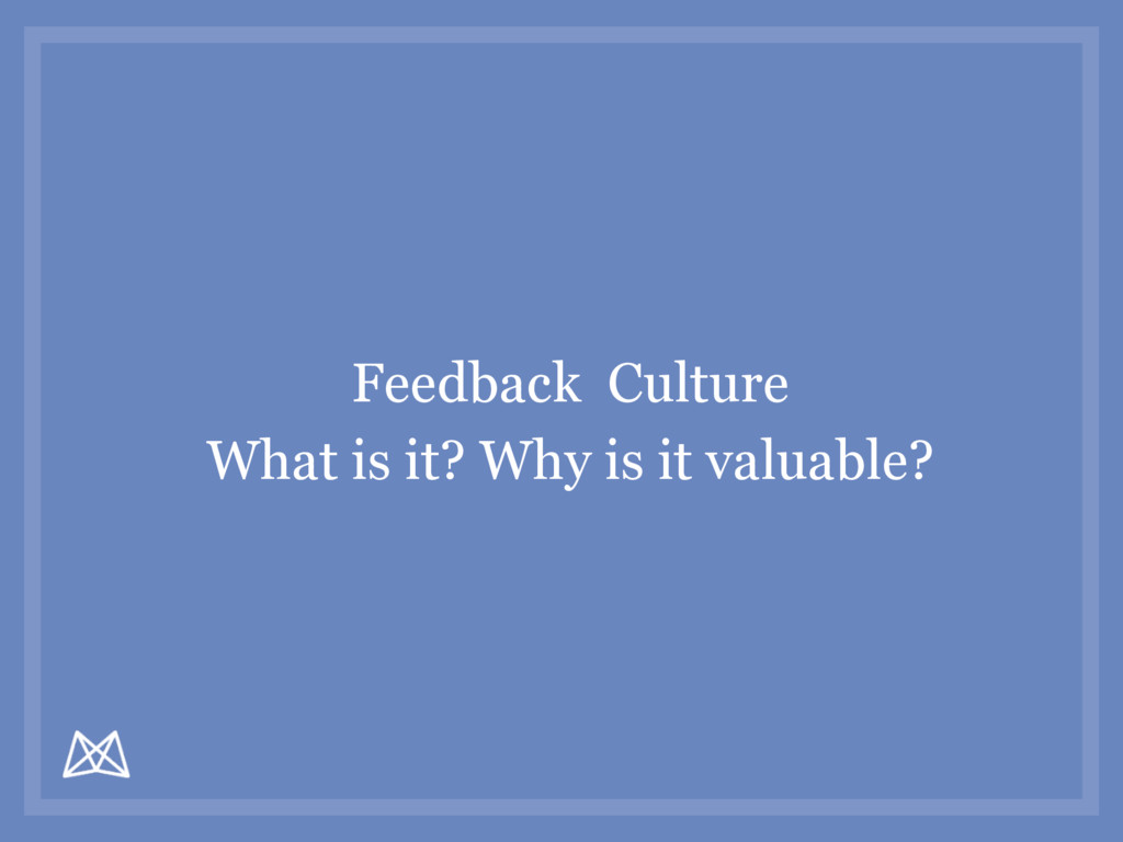 Feedback Culture What is it? Why is it valuable?