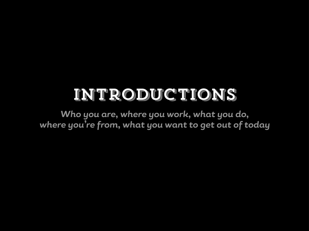Introductions Who ou re, where ou work, wh t ou...