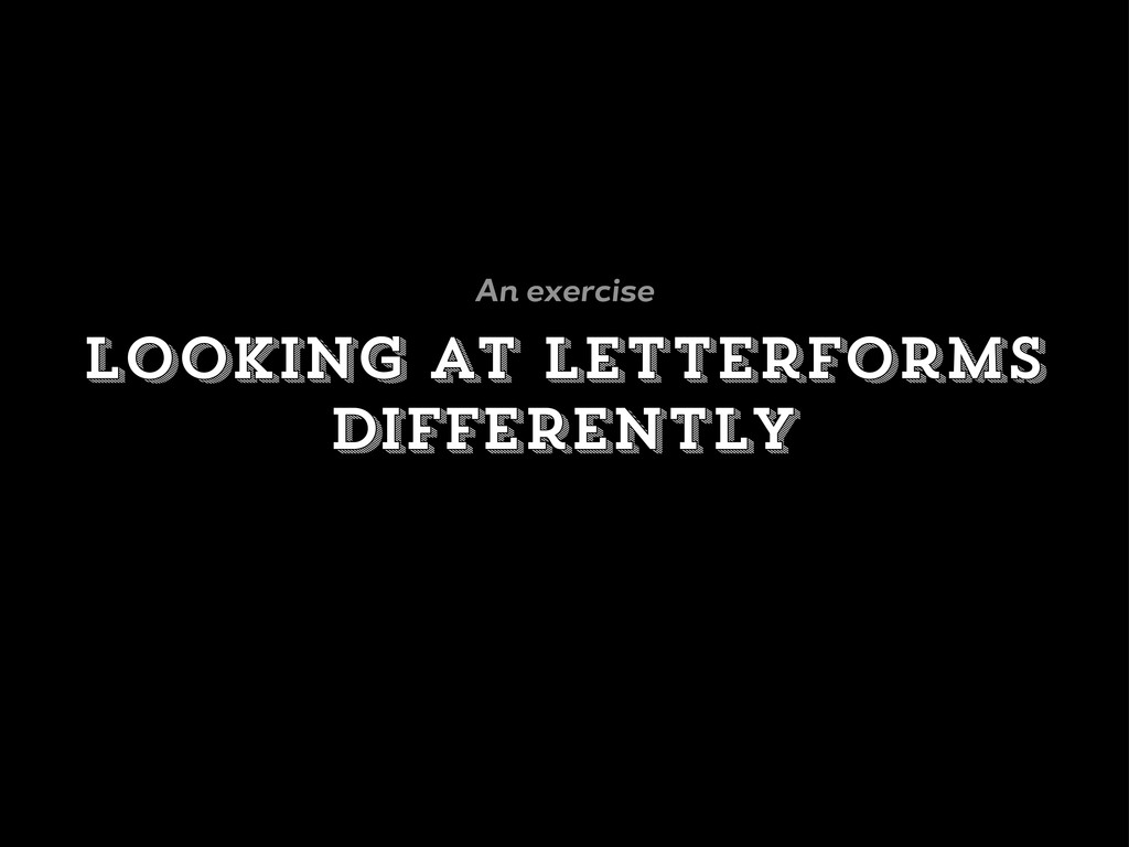 looking at letterforms differently An exercise