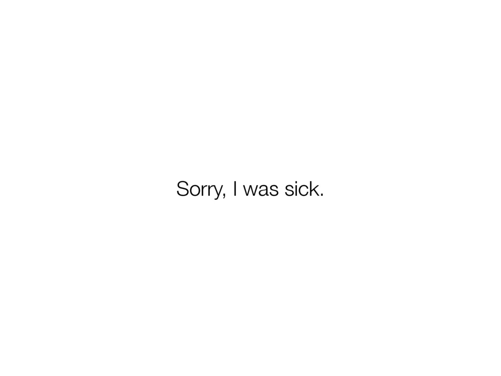Sorry, I was sick.