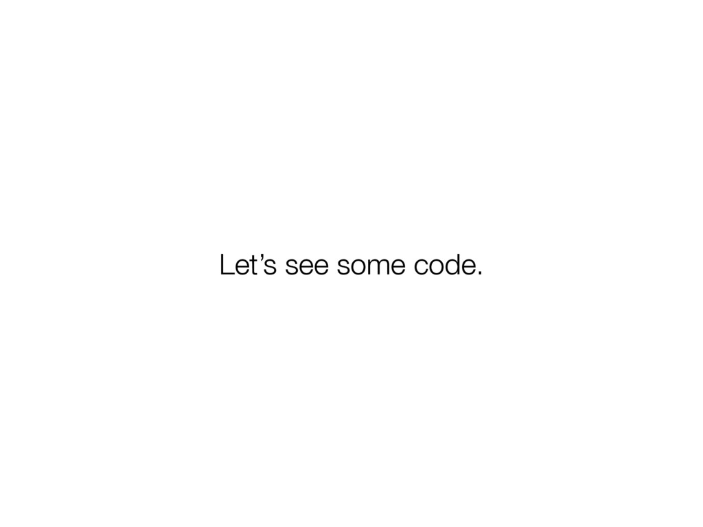 Let's see some code.
