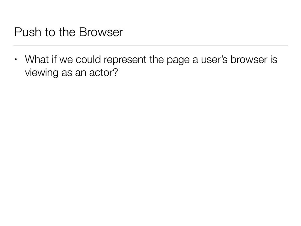 Push to the Browser • What if we could represen...