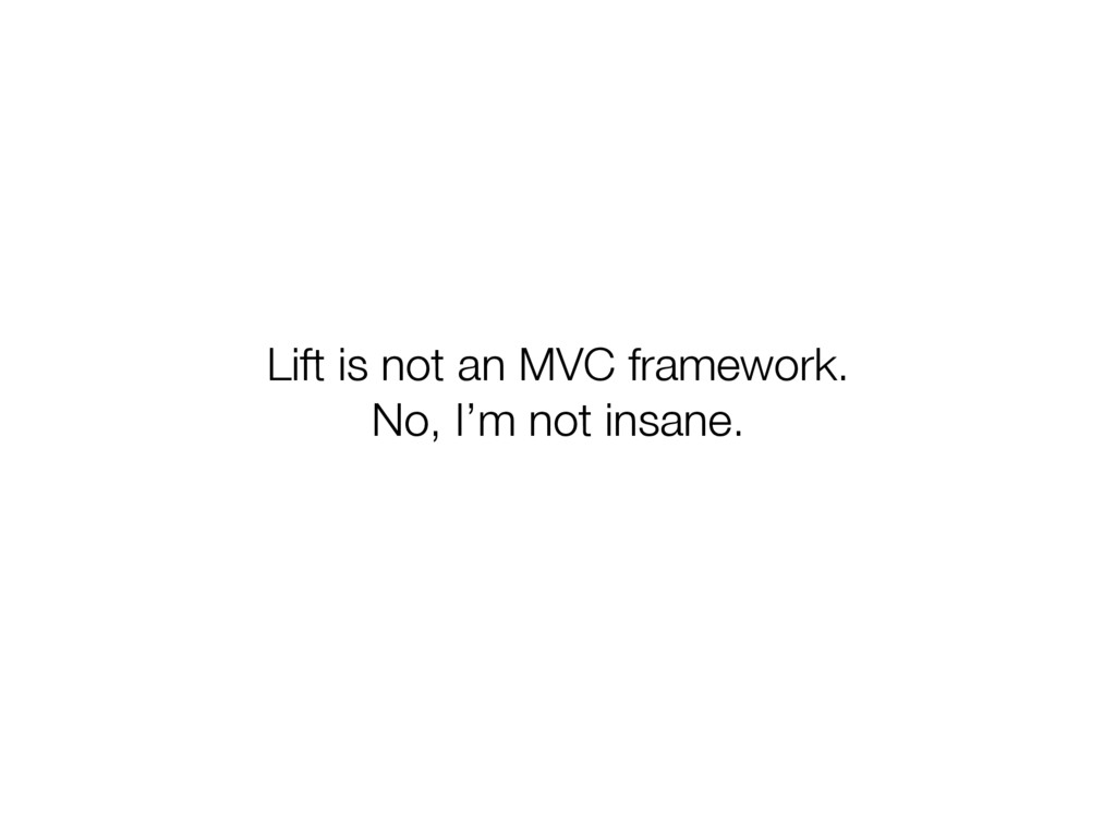 Lift is not an MVC framework. No, I'm not insan...