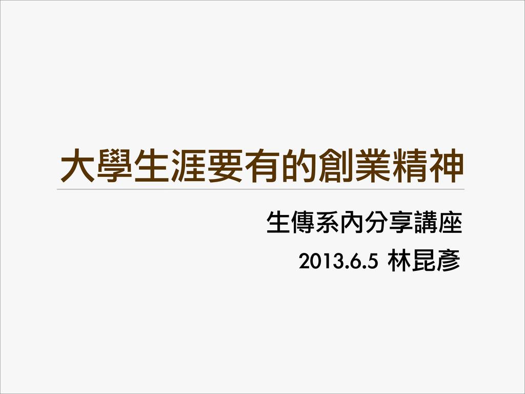 大學生涯要有的創業精神 生傳系內分享講座 2013.6.5 林昆彥