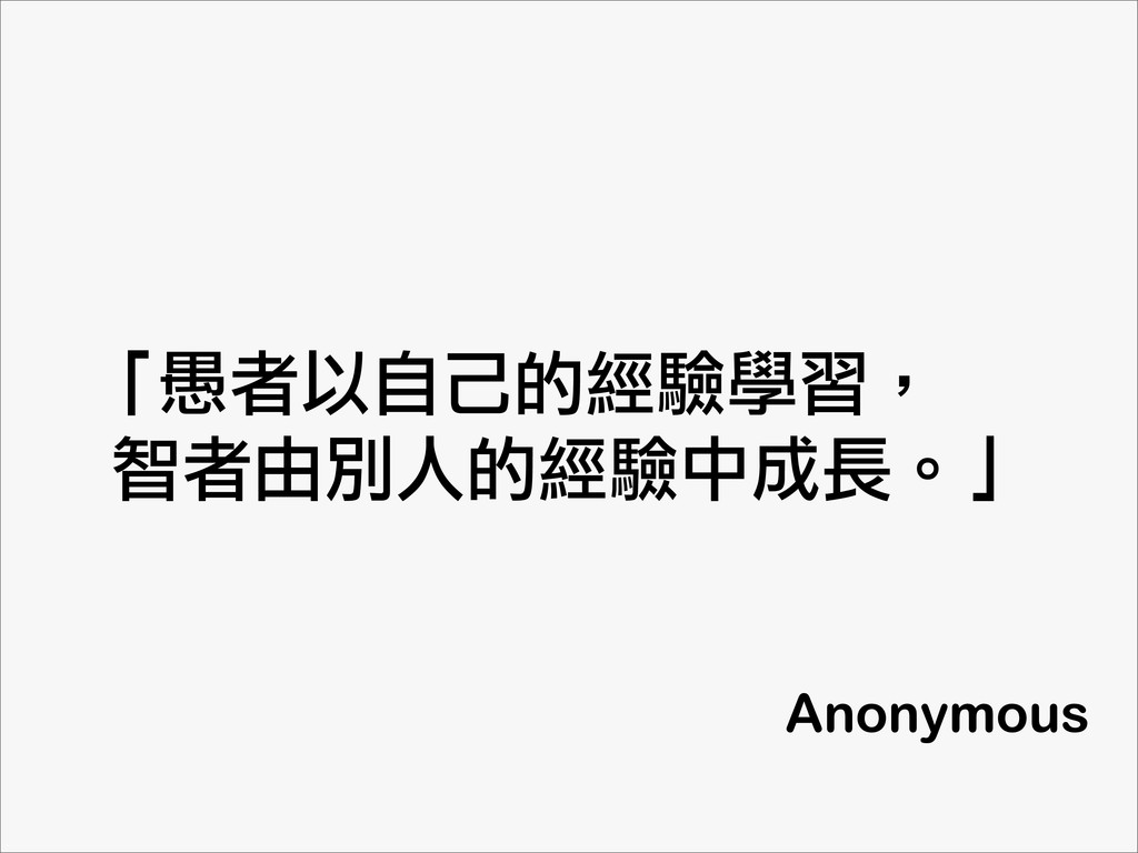 「愚者以自己的經驗學習,  智者由別人的經驗中成長。」 Anonymous