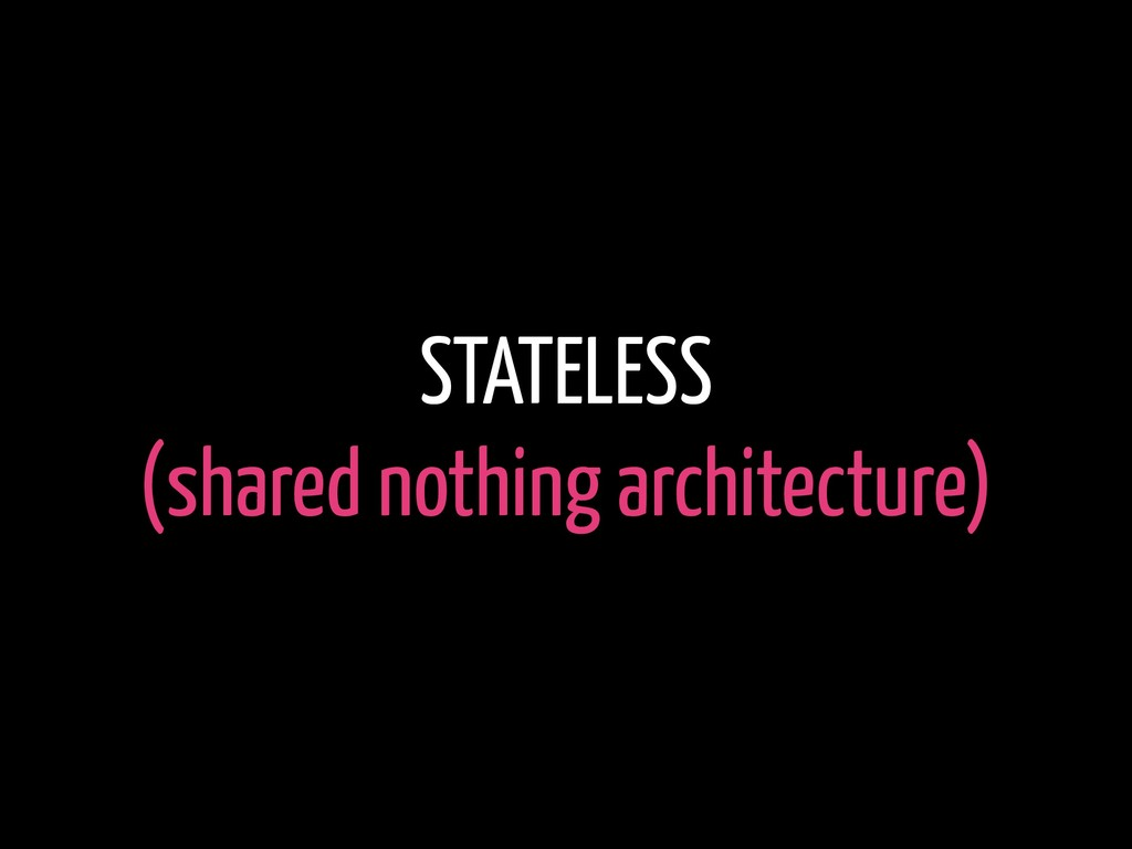 STATELESS (shared nothing architecture)