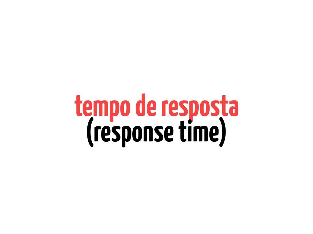 tempo de resposta (response time)