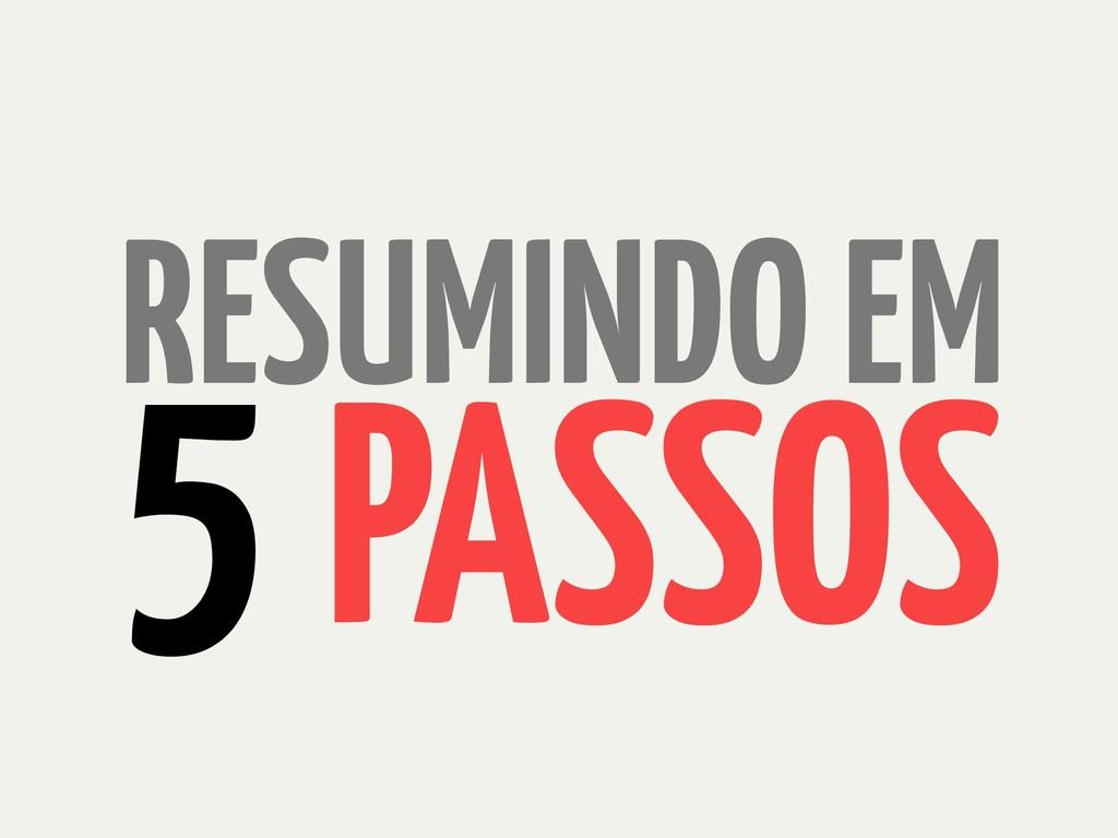 PASSOS 5 RESUMINDO EM