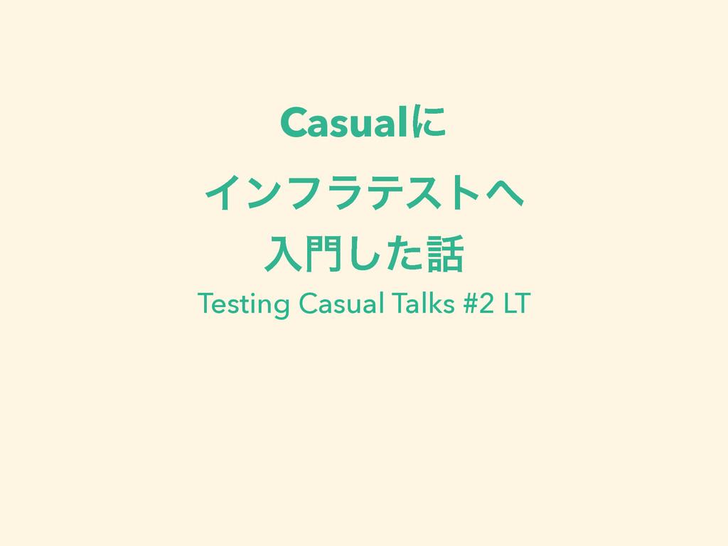 Casualʹ Πϯϑϥςετ ೖͨ͠ Testing Casual Talks #2 ...
