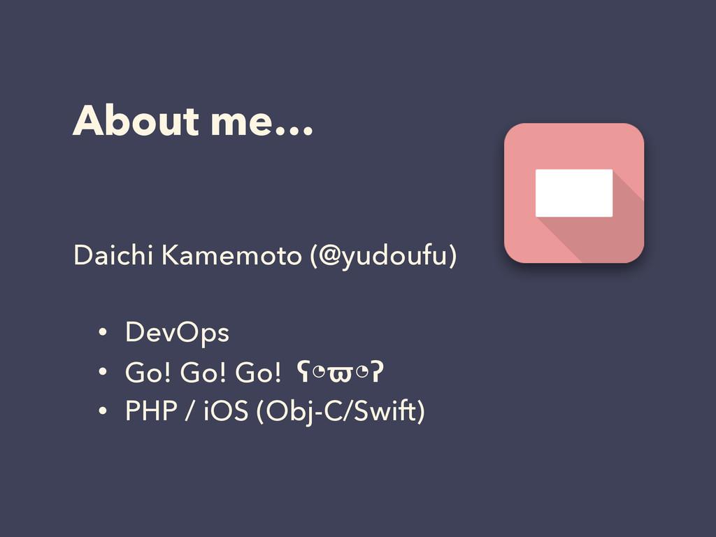 About me… Daichi Kamemoto (@yudoufu) • DevOps •...