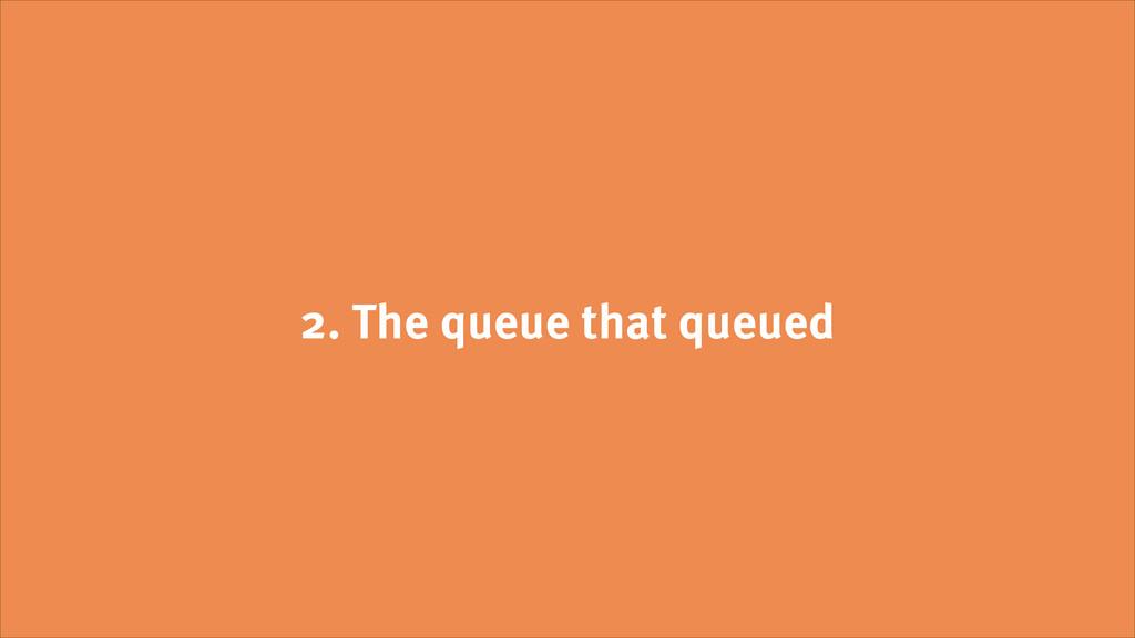 2. The queue that queued