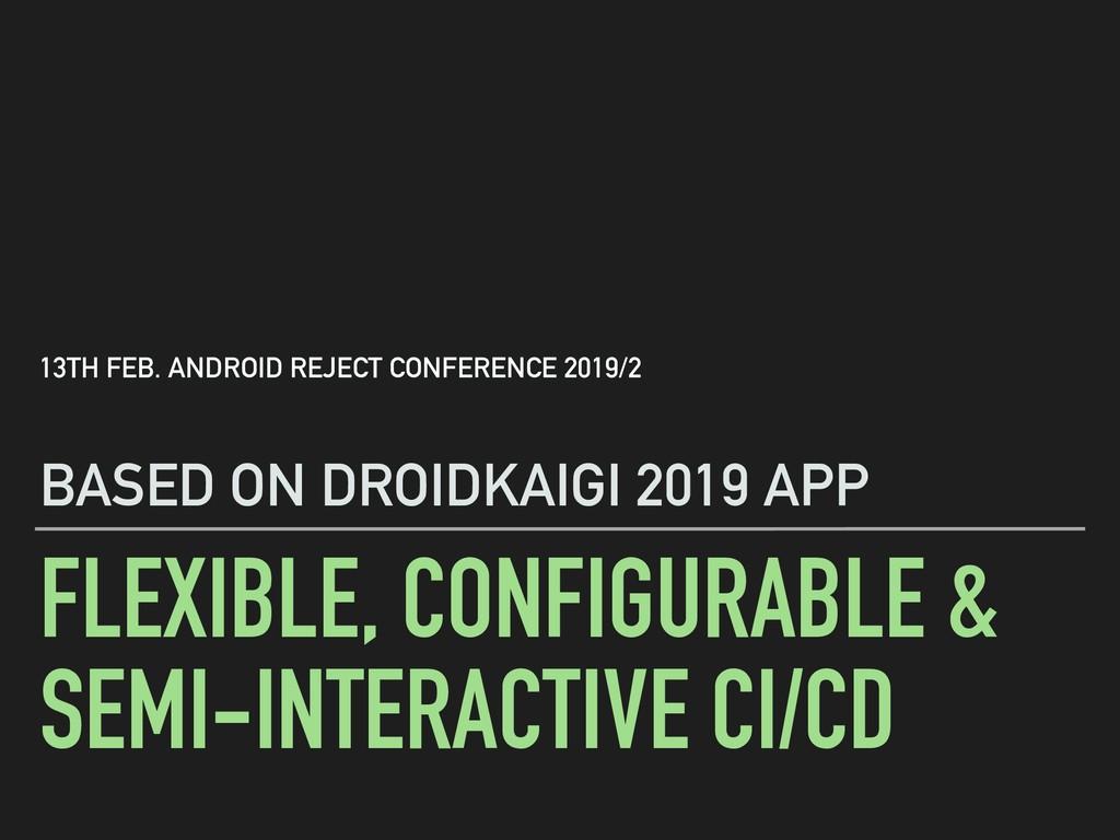 FLEXIBLE, CONFIGURABLE & SEMI-INTERACTIVE CI/CD...