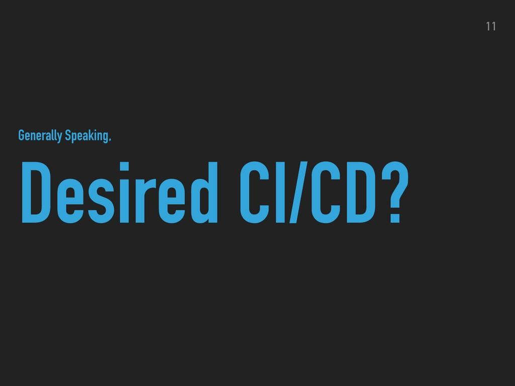 Desired CI/CD? 11 Generally Speaking,