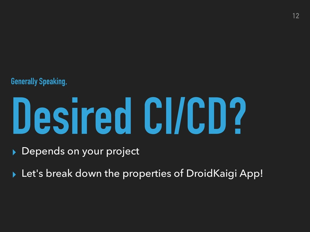 Desired CI/CD? 12 ▸ Depends on your project ▸ L...