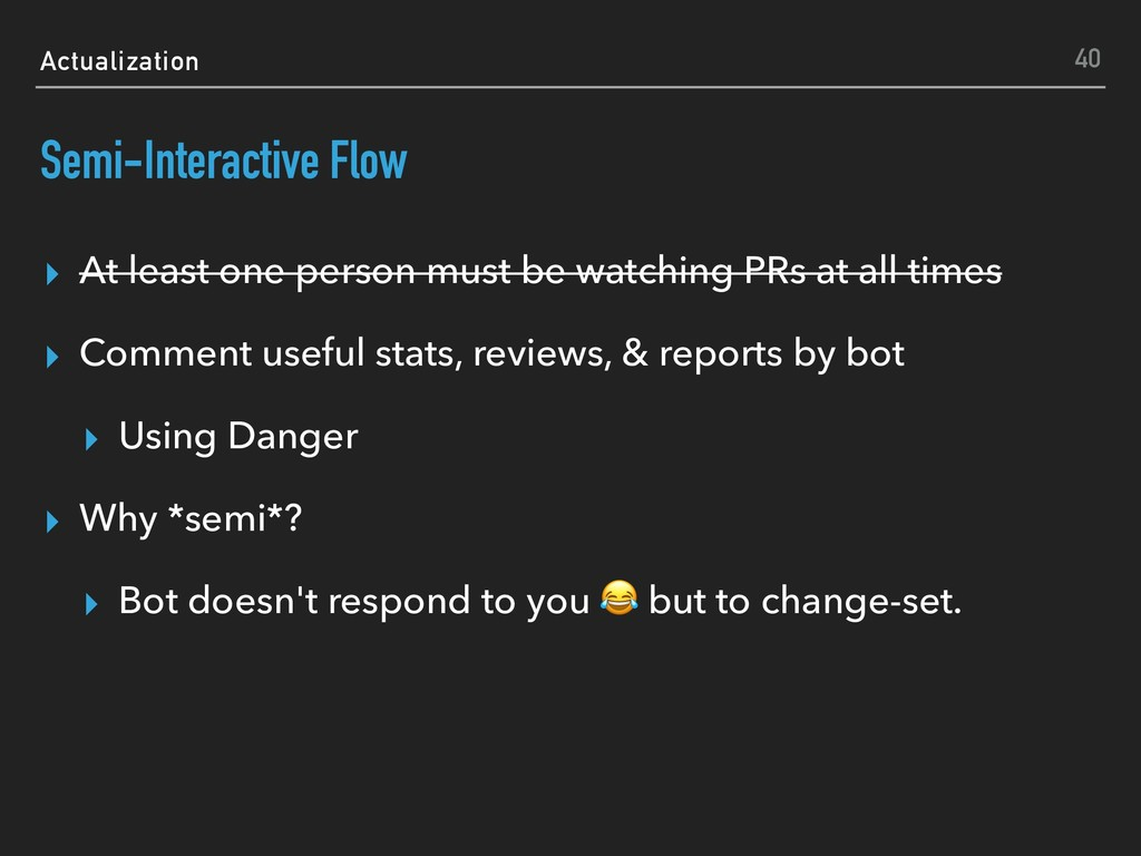 Actualization Semi-Interactive Flow ▸ At least ...