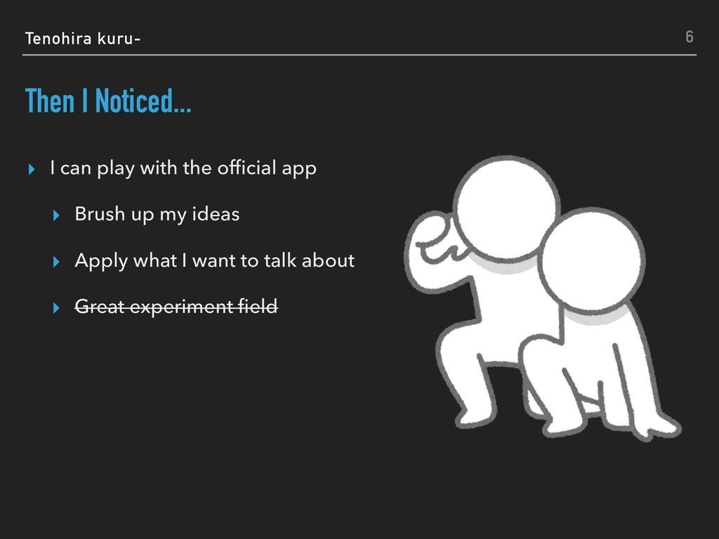 Tenohira kuru- Then I Noticed... ▸ I can play w...