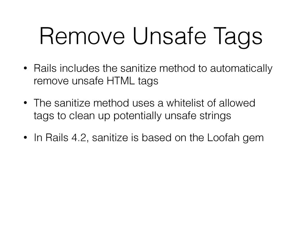 Remove Unsafe Tags • Rails includes the sanitiz...