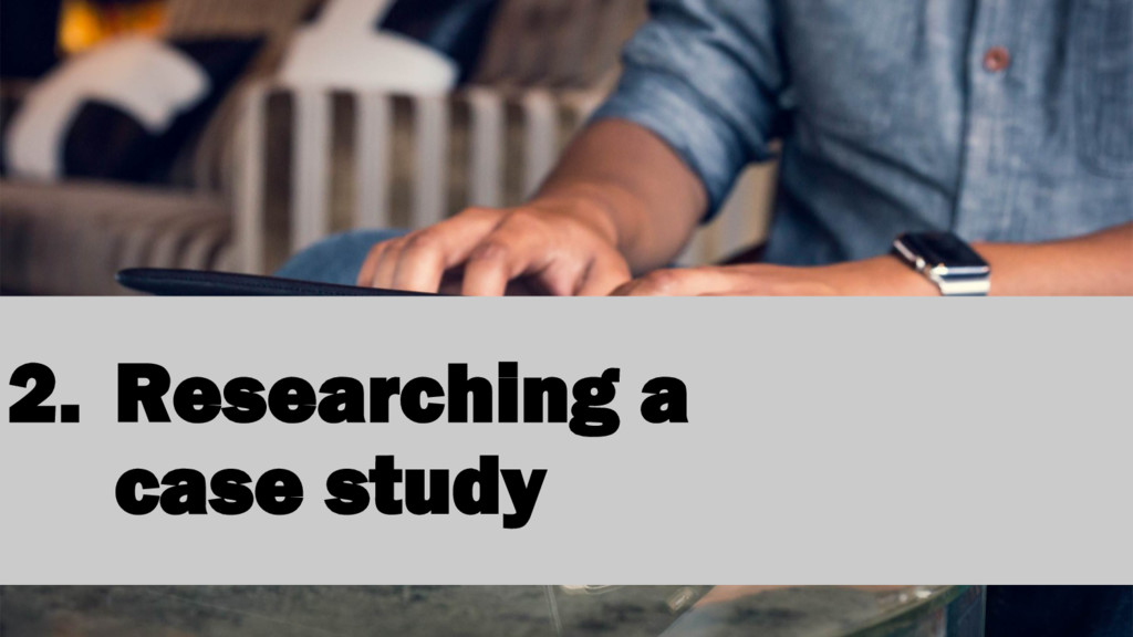2. Researching a case study
