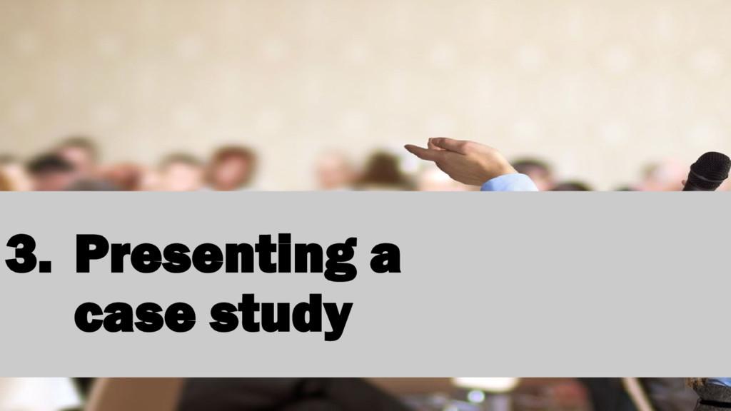 3. Presenting a case study