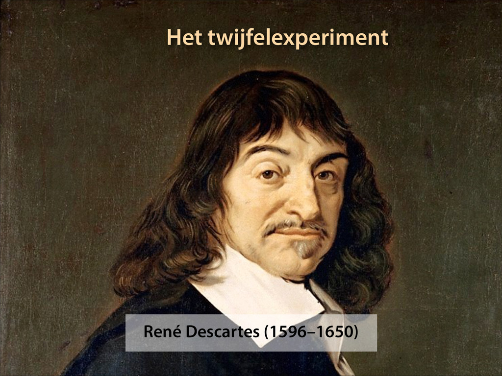 René Descartes (1596–1650) Het twijfelexperiment