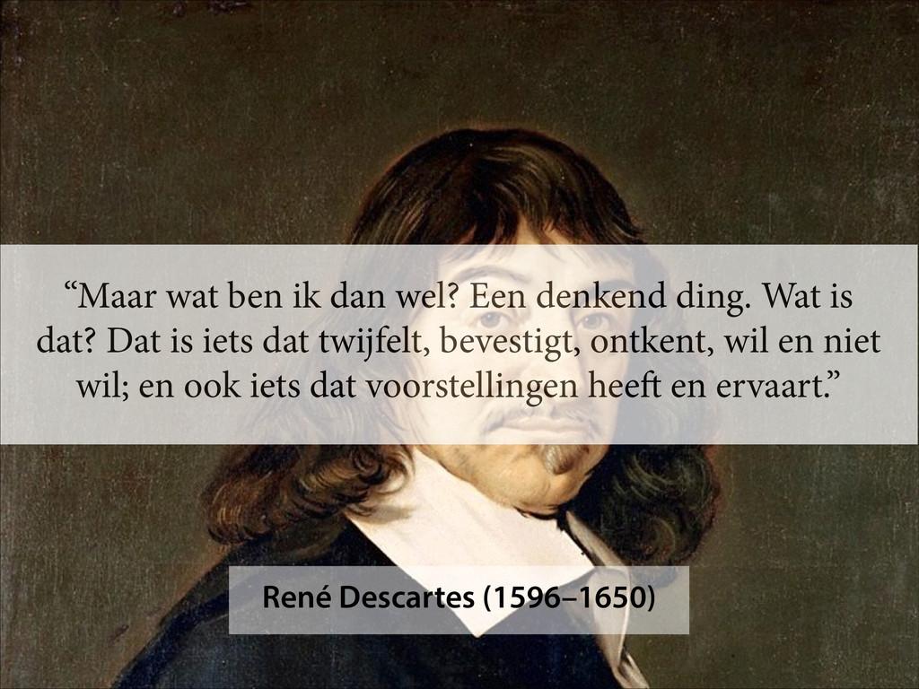 """René Descartes (1596–1650) """"Maar wat ben ik dan..."""