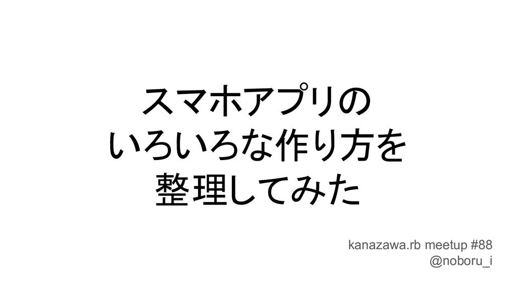 スマホアプリの いろいろな作り方を 整理してみた kanazawa.rb meetup #88...