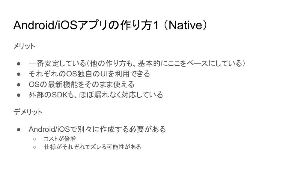 Android/iOSアプリの作り方1 (Native) メリット ● 一番安定している(他の...