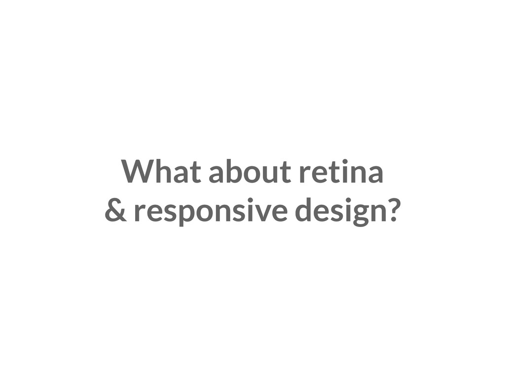 What about retina & responsive design?