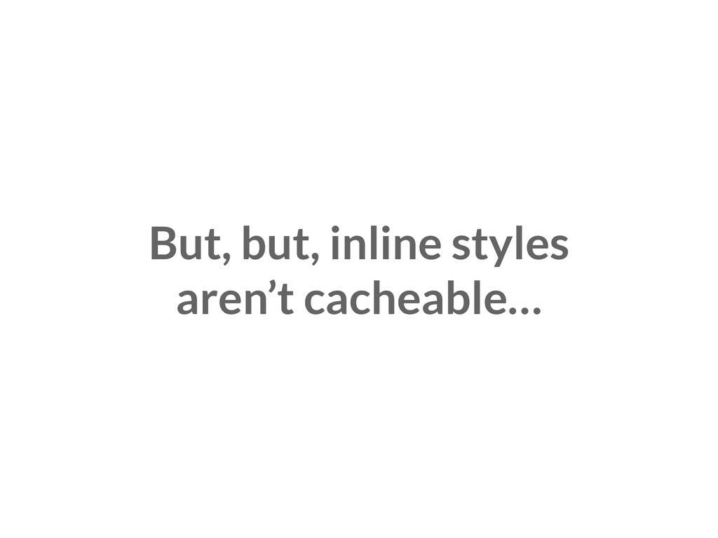 But, but, inline styles aren't cacheable…