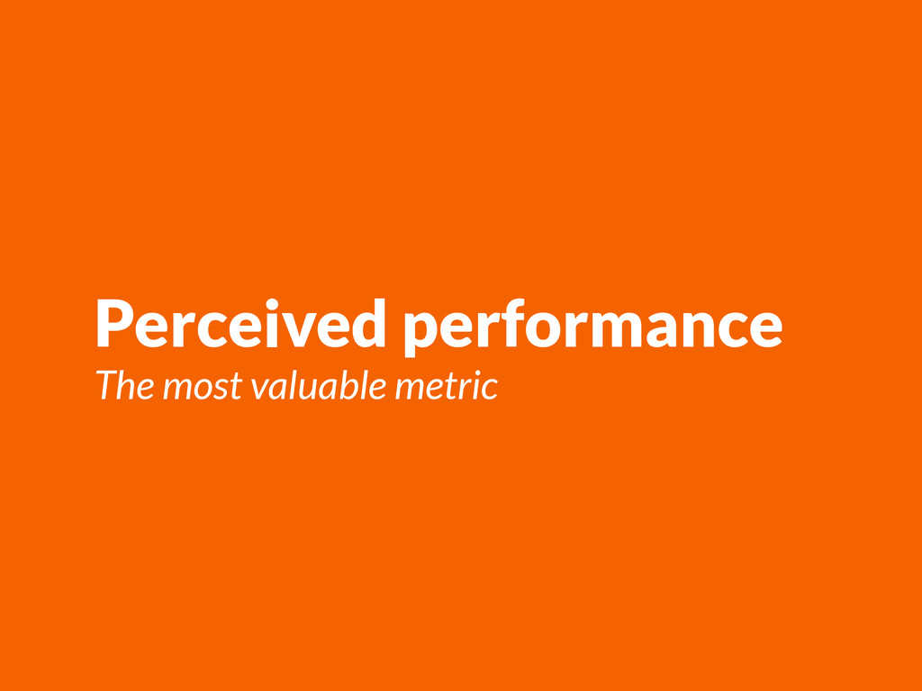 Perceived performance The most valuable metric