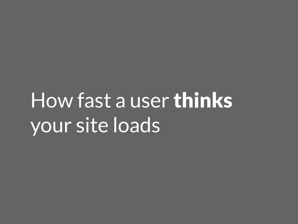 How fast a user thinks your site loads