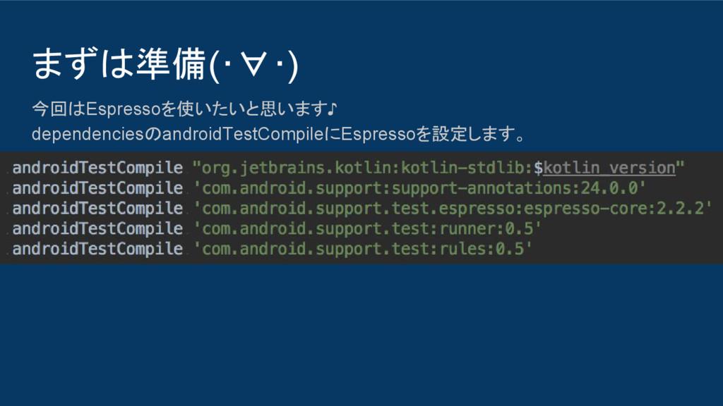 まずは準備(・∀・) 今回はEspressoを使いたいと思います♪ dependenciesの...
