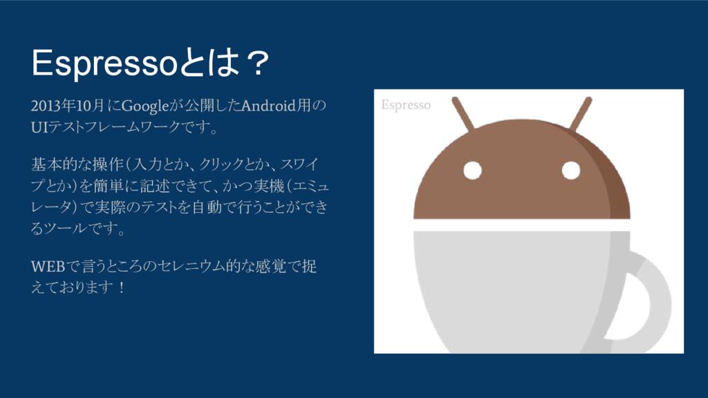 Espressoとは? 2013 年 10 月に Google が公開した Android 用...