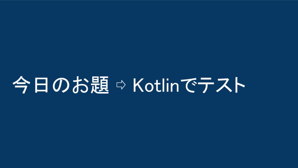 今日のお題 ⇨ Kotlinでテスト