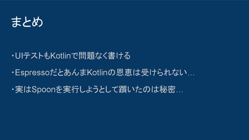 まとめ ・UIテストもKotlinで問題なく書ける ・EspressoだとあんまKotlinの...