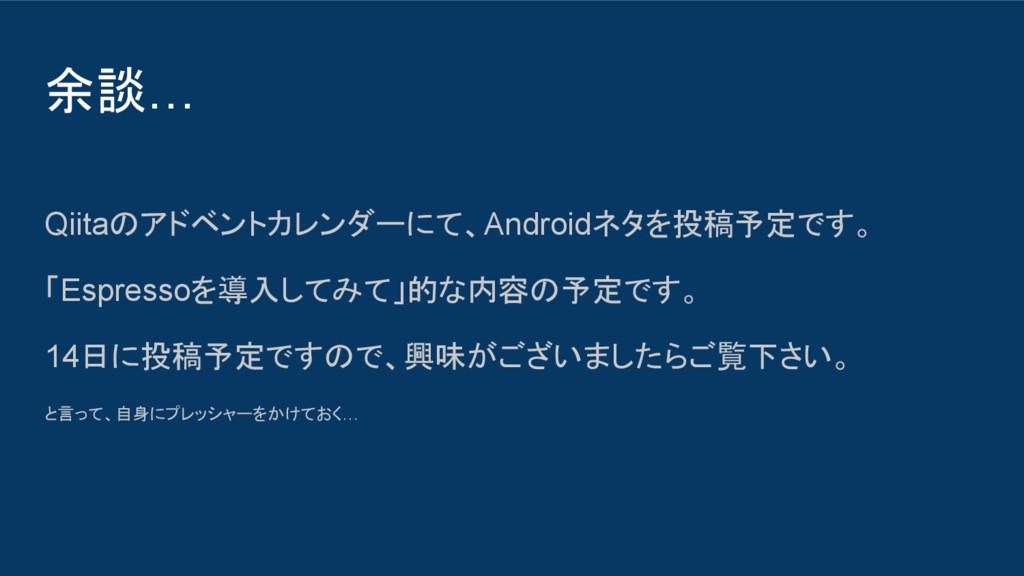 余談… Qiitaのアドベントカレンダーにて、Androidネタを投稿予定です。 「Espre...