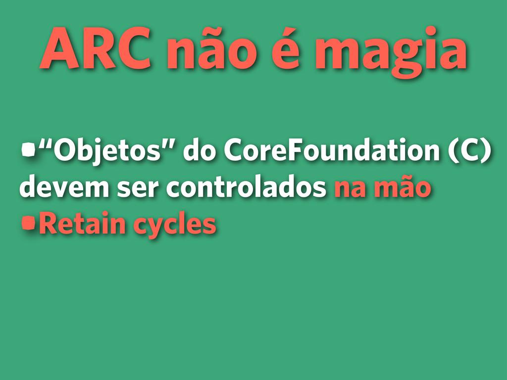 """ARC não é magia •""""Objetos"""" do CoreFoundation (C..."""