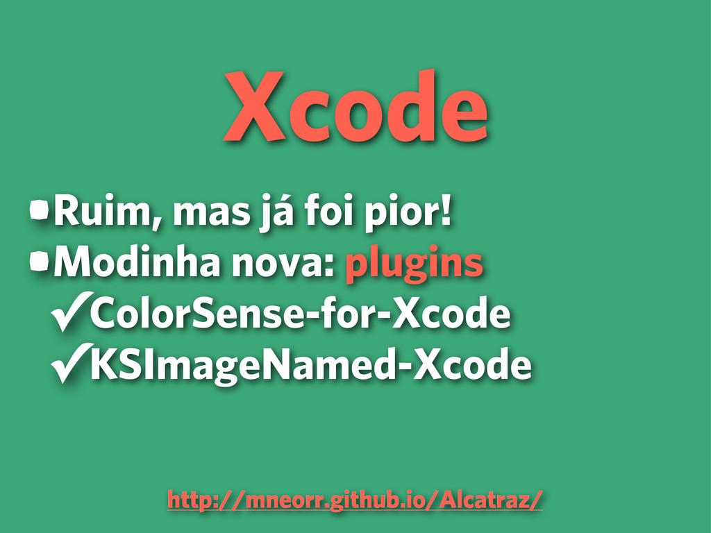 Xcode •Ruim, mas já foi pior! •Modinha nova: pl...