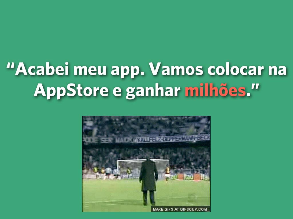 """""""Acabei meu app. Vamos colocar na AppStore e ga..."""