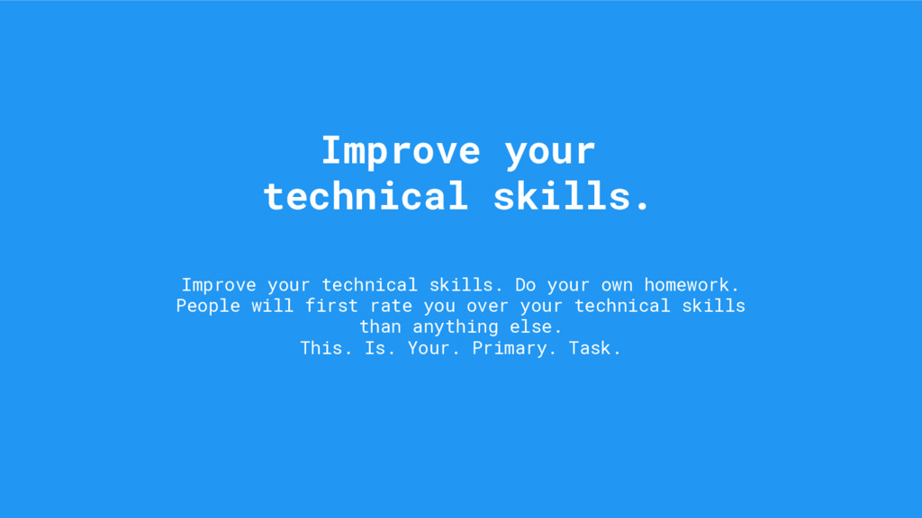 Improve your technical skills. Do your own home...