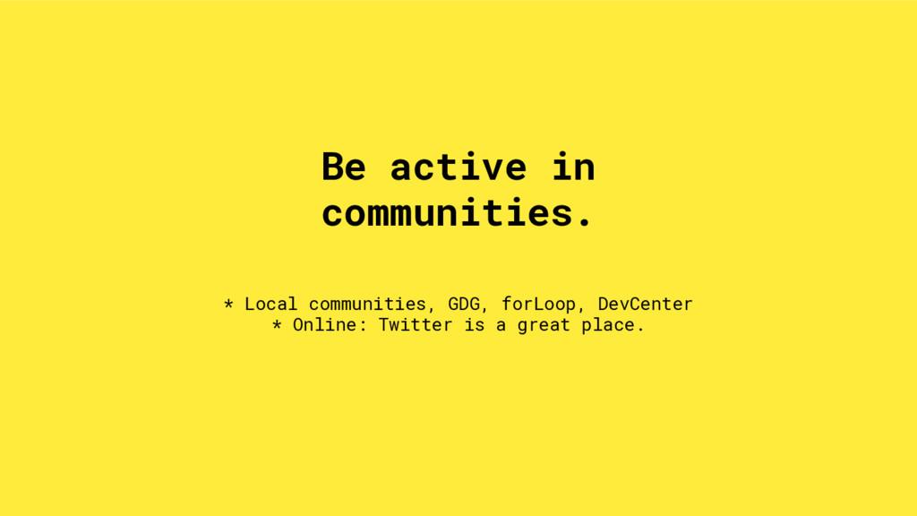 * Local communities, GDG, forLoop, DevCenter * ...