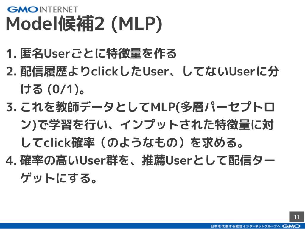 11 Model候補2 (MLP) 1. 匿名Userごとに特徴量を作る 2. 配信履歴よりc...