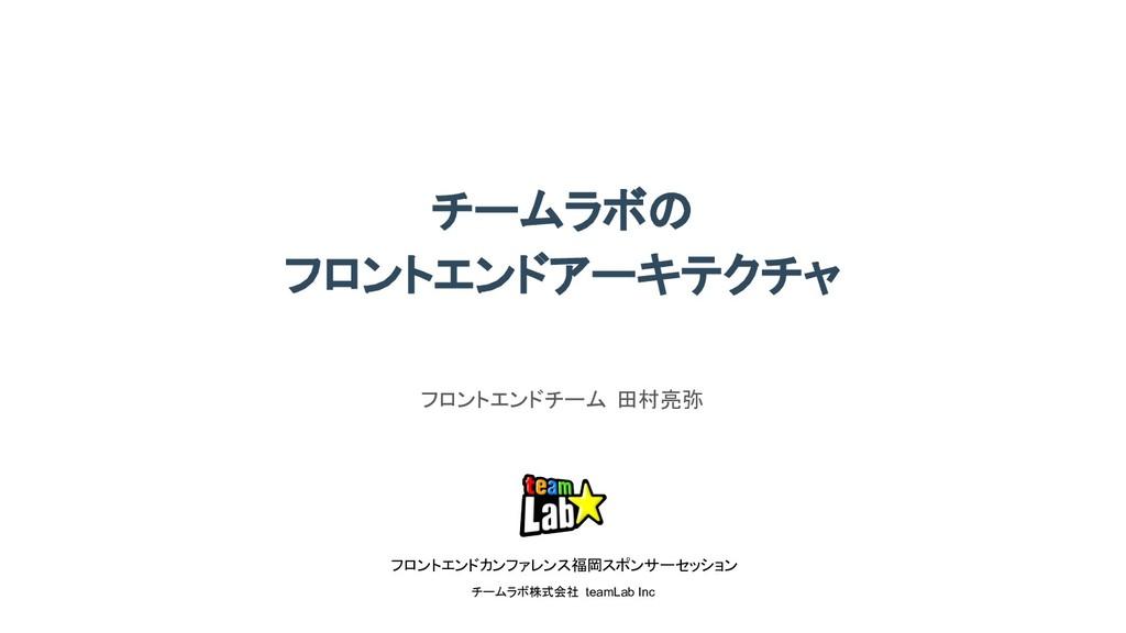 フロントエンドカンファレンス福岡 スポンサーセッション チームラボ株式会社 teamLab I...