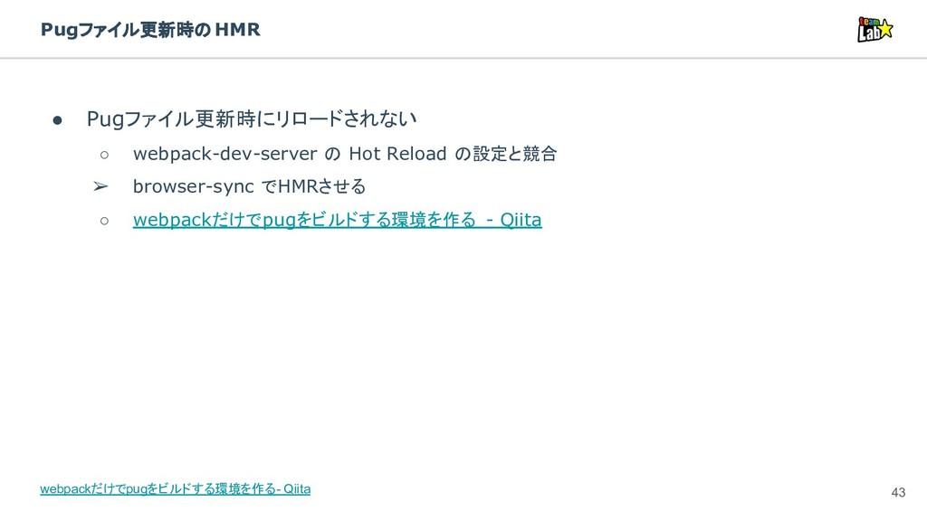 Pugファイル更新時のHMR ● Pugファイル更新時にリロードされない ○ webpack-...