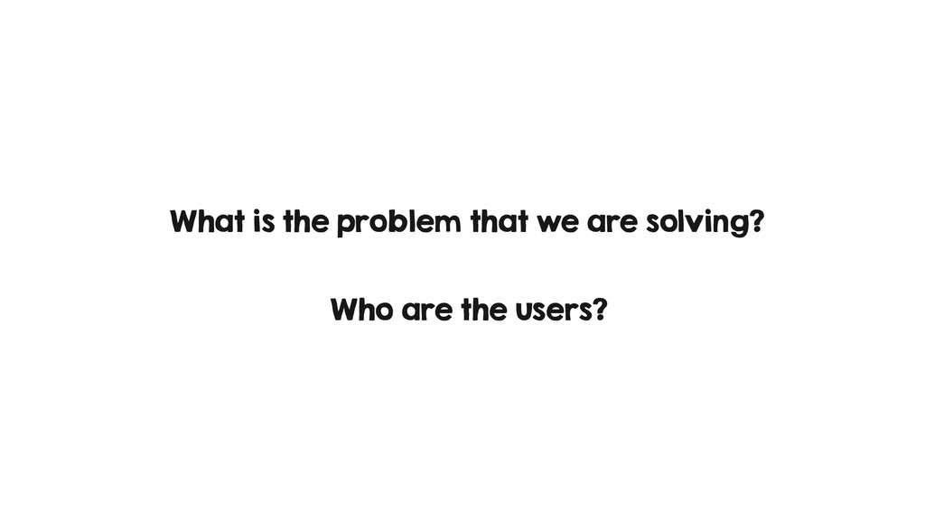 What is the problem that we are solving? Who ar...