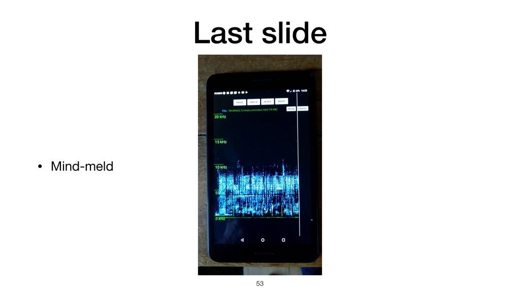Last slide • Mind-meld !53