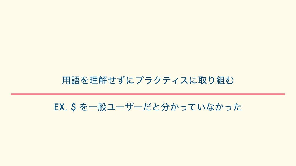 ༻ޠΛཧղͤͣʹϓϥΫςΟεʹऔΓΉ   EX. $ ΛҰൠϢʔβʔͩͱ͔͍ͬͯͳ͔ͬͨ