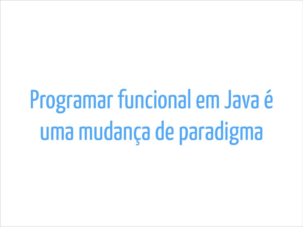 Programar funcional em Java é uma mudança de pa...