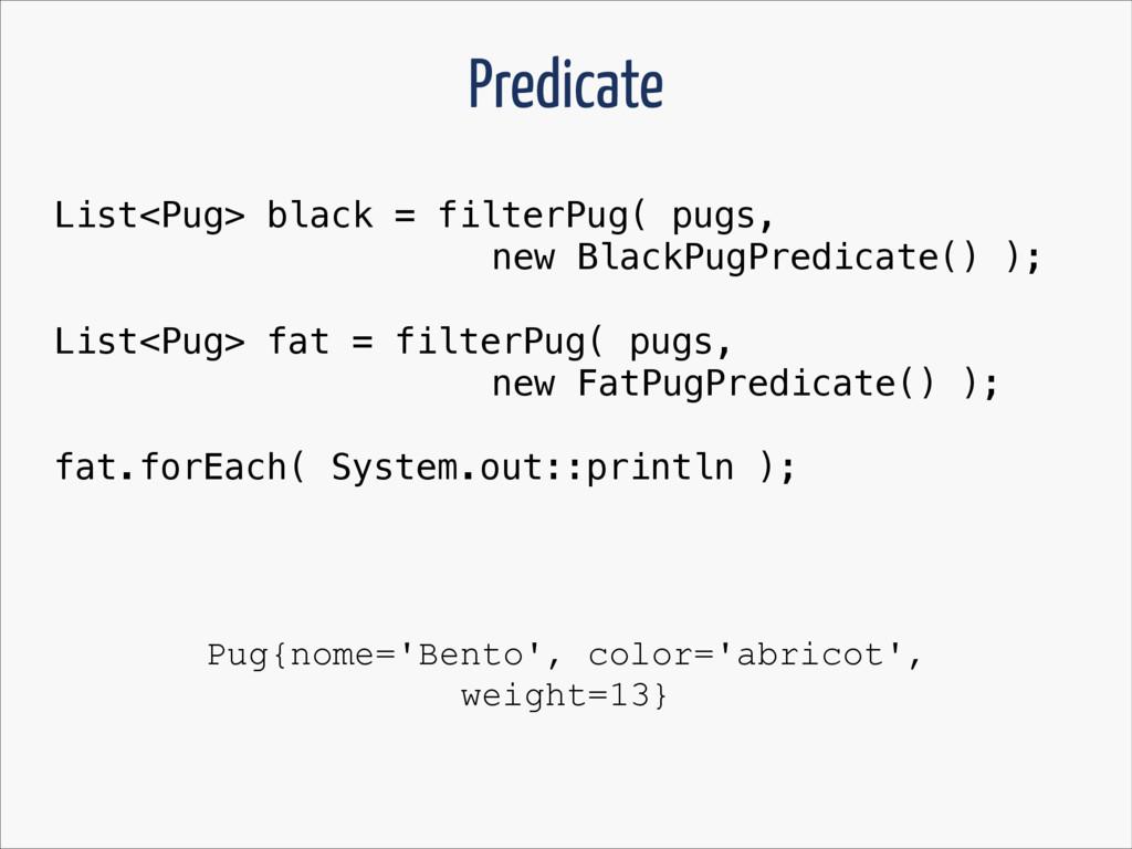 Predicate List<Pug> black = filterPug( pugs, ne...