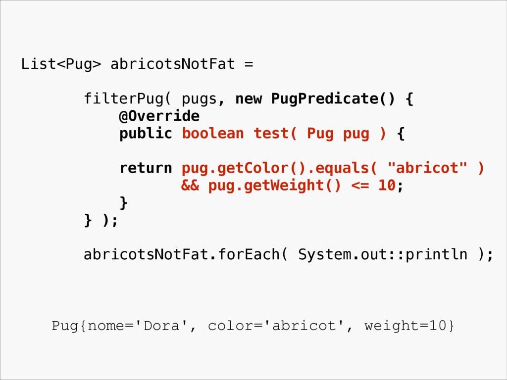 List<Pug> abricotsNotFat = filterPug( pugs, new...